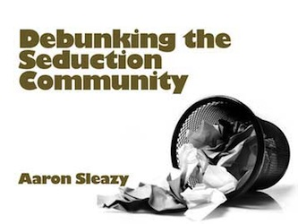 Debunking the Seduction Community by Aaron Sleazy